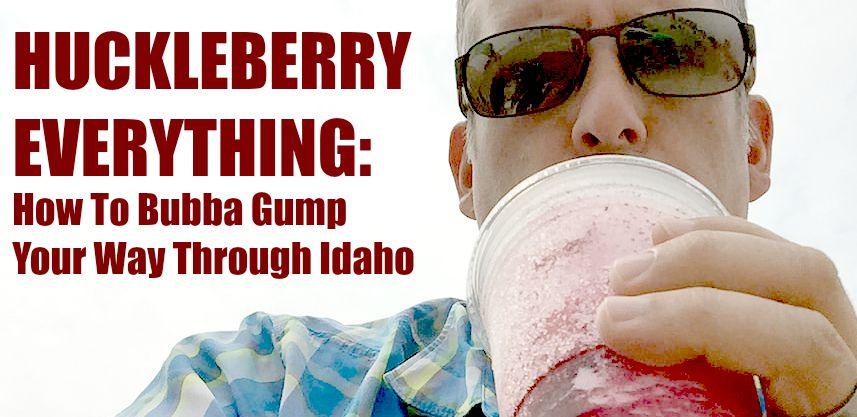 Huckleberry Everything: How To Bubba Gump Through Idaho